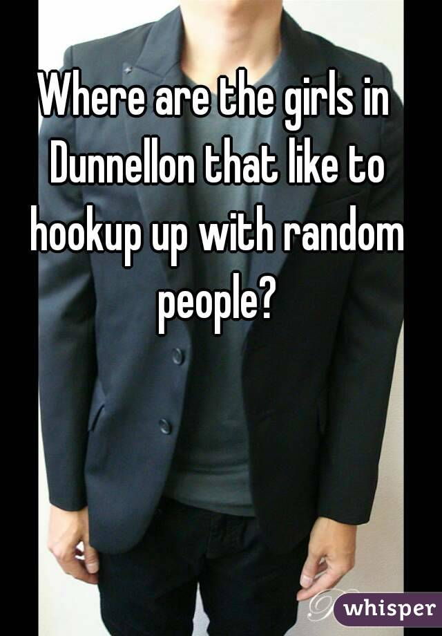 Where are the girls in Dunnellon that like to hookup up with random people?
