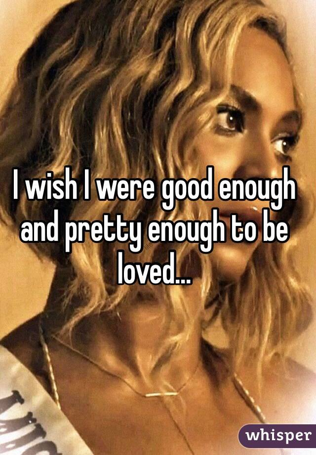I wish I were good enough and pretty enough to be loved...