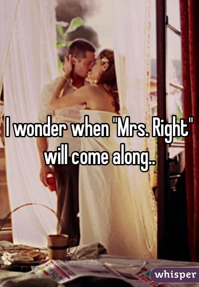 """I wonder when """"Mrs. Right"""" will come along.."""