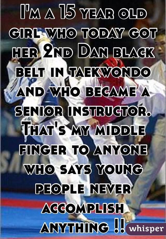 I'm a 15 year old girl who today got her 2nd Dan black belt in taekwondo and who became a senior instructor. That's my middle finger to anyone who says young people never accomplish anything !!