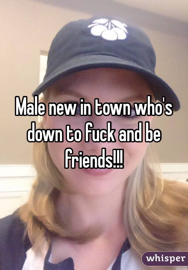 Male new in town who's down to fuck and be friends!!!