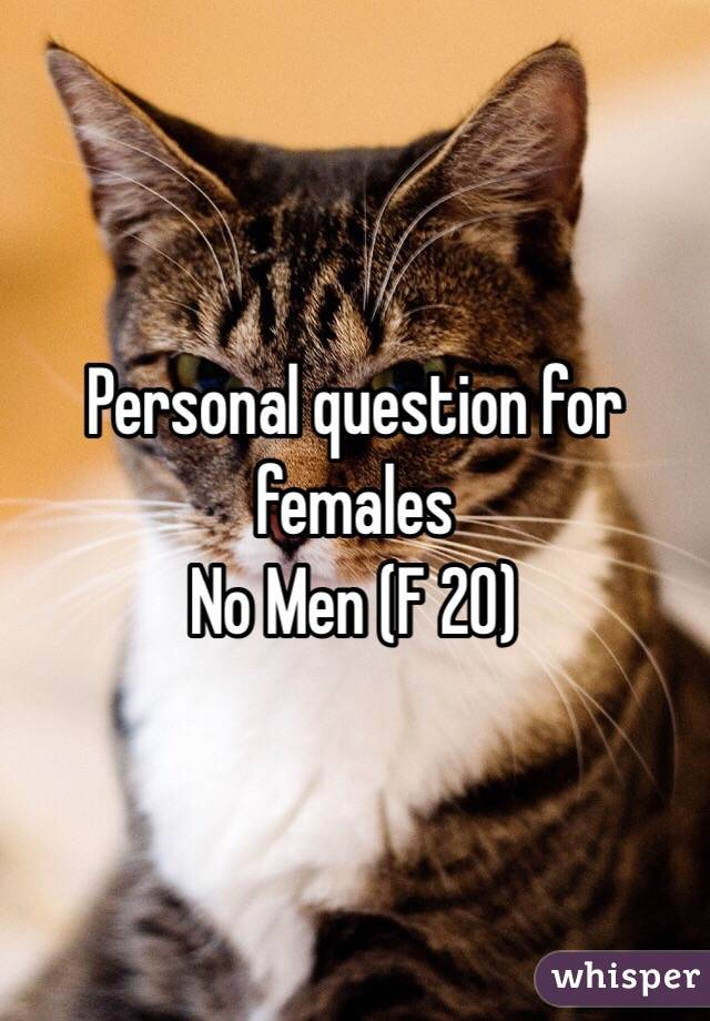 Personal question for females No Men (F 20)