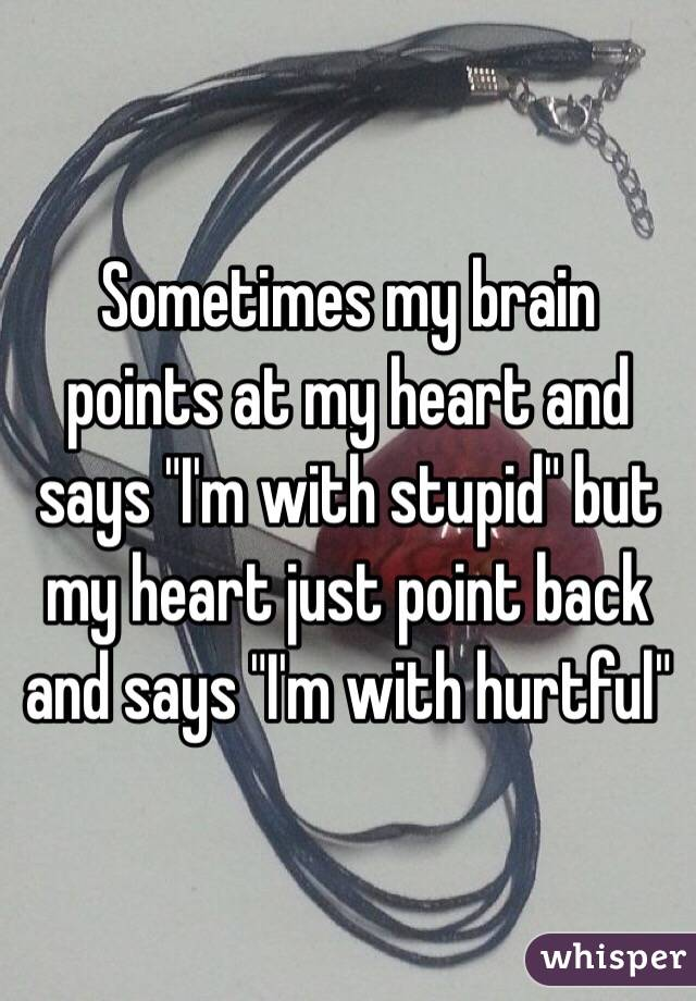 "Sometimes my brain points at my heart and says ""I'm with stupid"" but my heart just point back and says ""I'm with hurtful"""