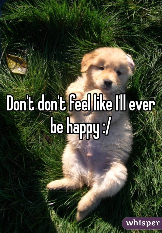 Don't don't feel like I'll ever be happy :/