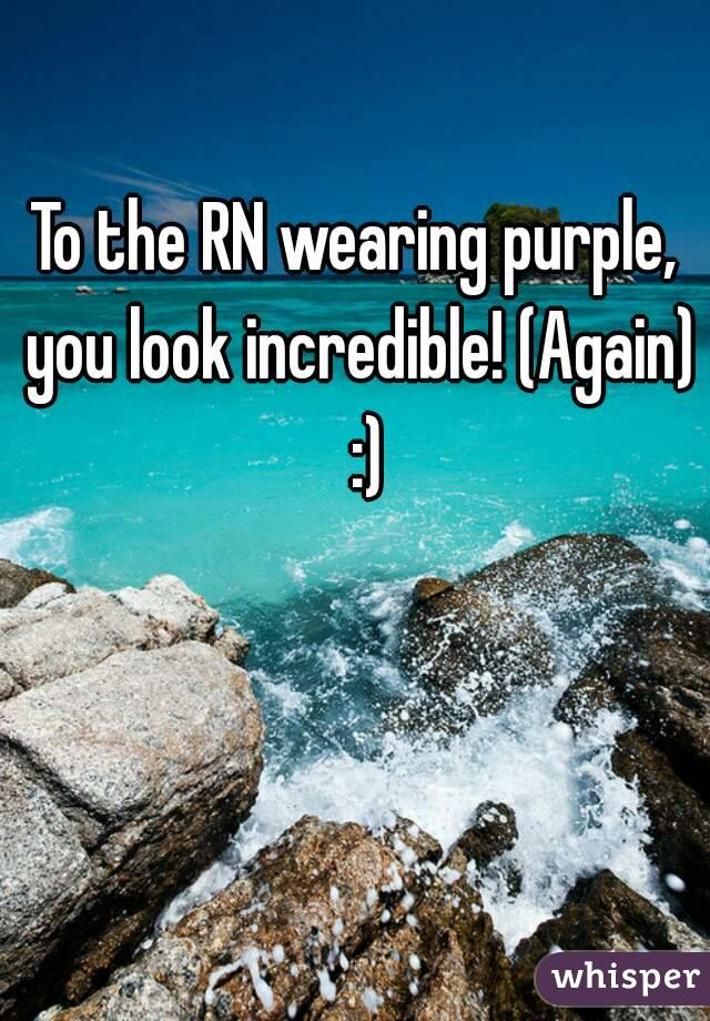 To the RN wearing purple, you look incredible! (Again)  :)