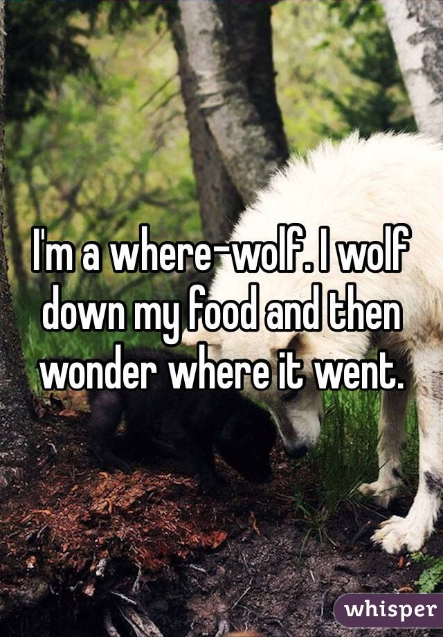 I'm a where-wolf. I wolf down my food and then wonder where it went.