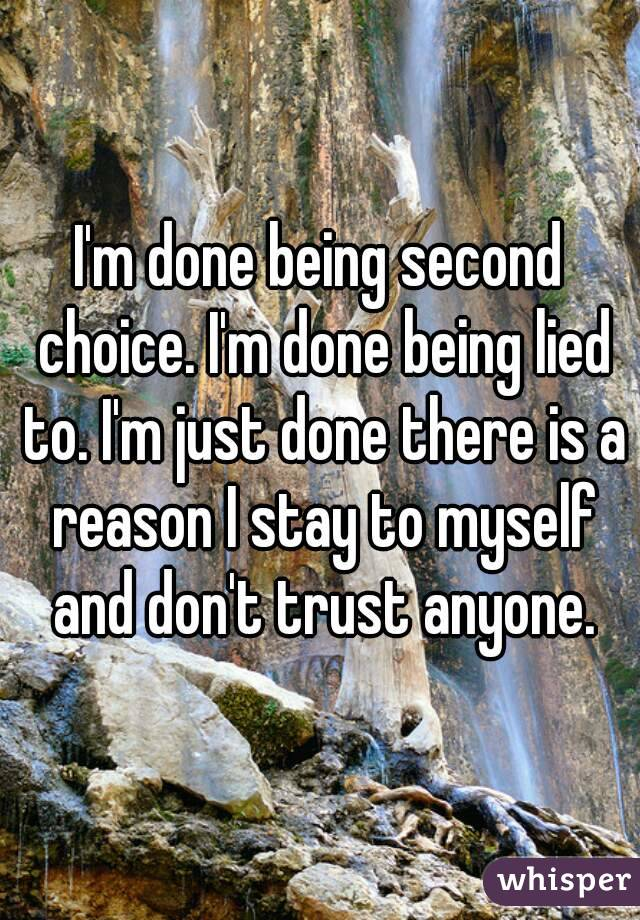 I'm done being second choice. I'm done being lied to. I'm just done there is a reason I stay to myself and don't trust anyone.