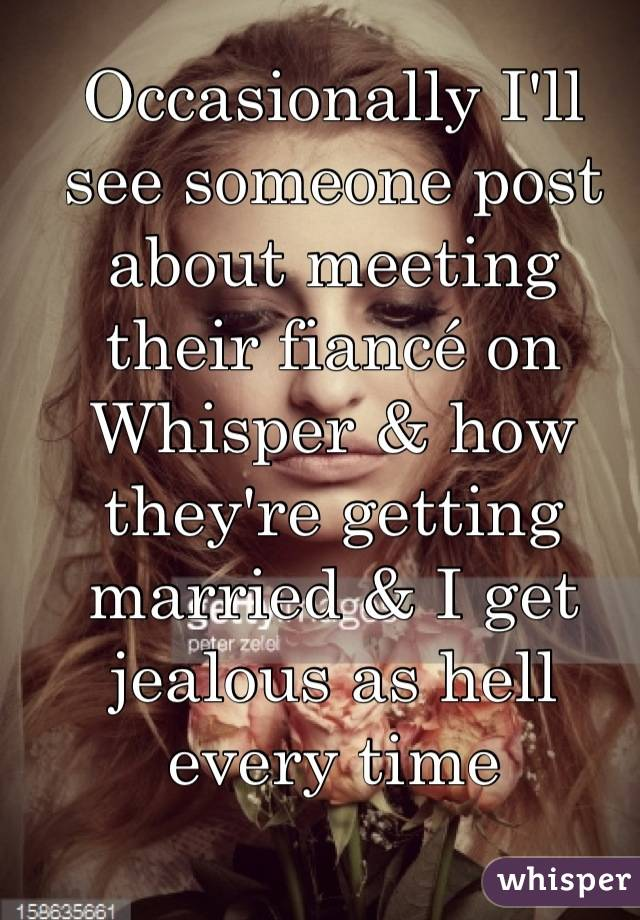 Occasionally I'll see someone post about meeting their fiancé on Whisper & how they're getting married & I get jealous as hell every time