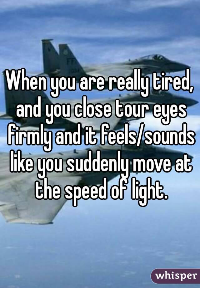 When you are really tired, and you close tour eyes firmly and it feels/sounds like you suddenly move at the speed of light.