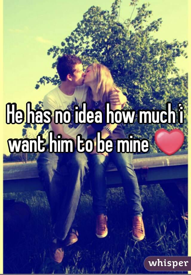 He has no idea how much i want him to be mine ❤