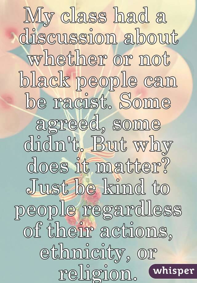 My class had a discussion about whether or not black people can be racist. Some agreed, some didn't. But why does it matter? Just be kind to people regardless of their actions, ethnicity, or religion.