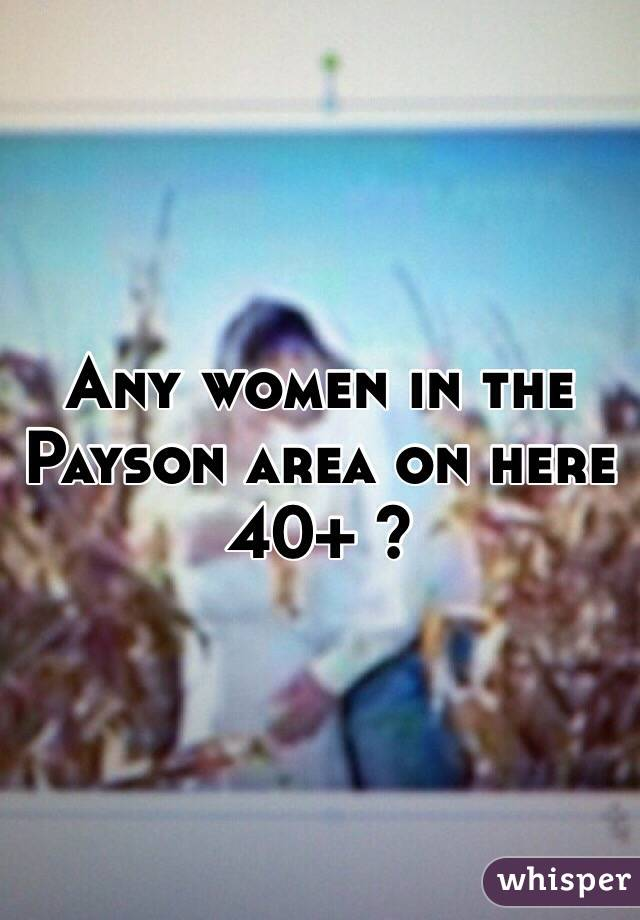 Any women in the Payson area on here 40+ ?
