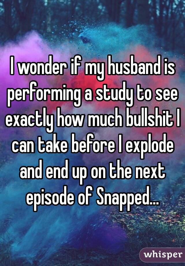 I wonder if my husband is performing a study to see exactly how much bullshit I can take before I explode and end up on the next episode of Snapped...