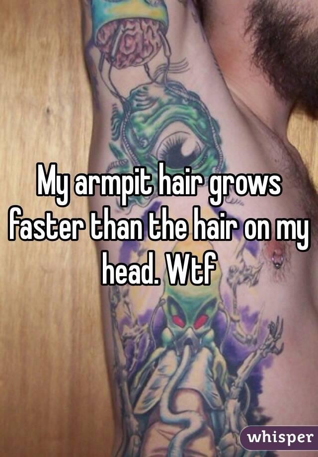My armpit hair grows faster than the hair on my head. Wtf