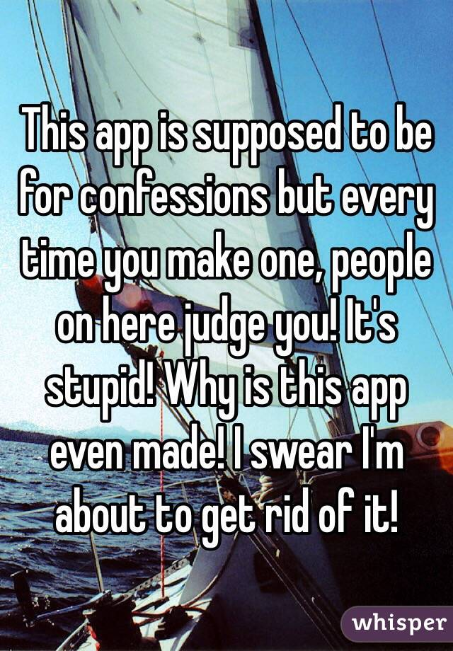 This app is supposed to be for confessions but every time you make one, people on here judge you! It's stupid! Why is this app even made! I swear I'm about to get rid of it!