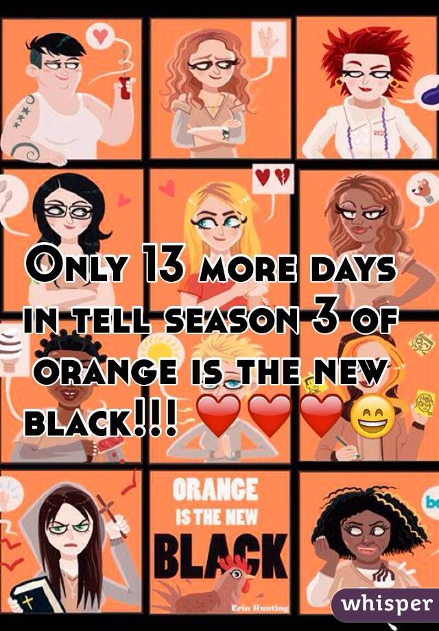 Only 13 more days in tell season 3 of orange is the new black!!! ❤️❤️❤️😄