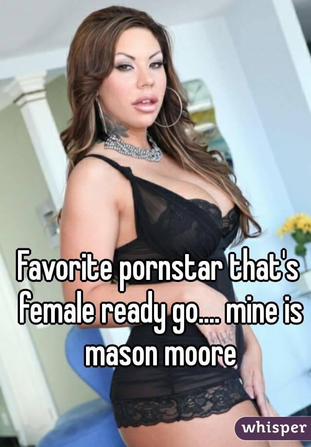 Favorite pornstar that's female ready go.... mine is mason moore