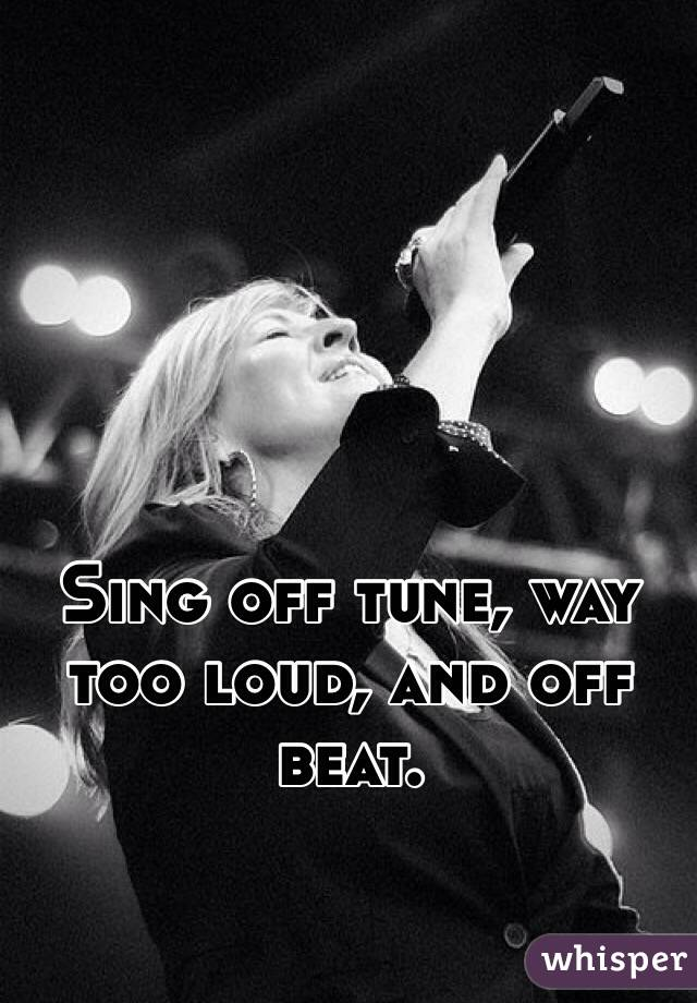 Sing off tune, way too loud, and off beat.