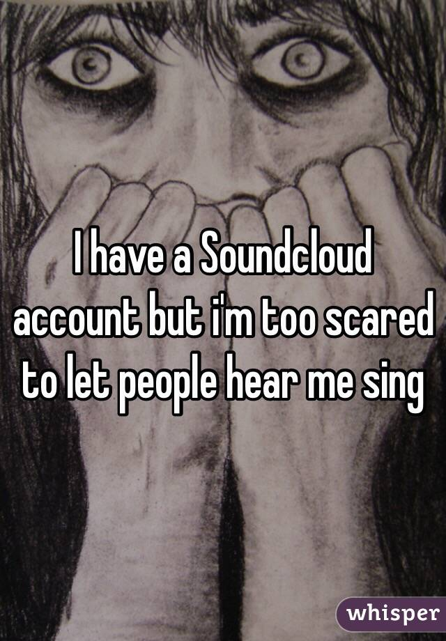 I have a Soundcloud account but i'm too scared to let people hear me sing