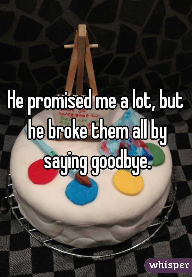 He promised me a lot, but he broke them all by saying goodbye.