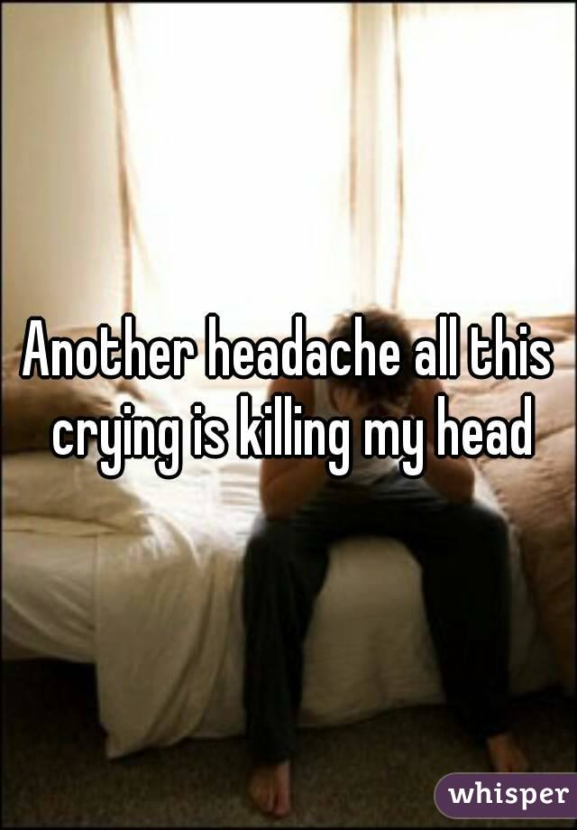 Another headache all this crying is killing my head