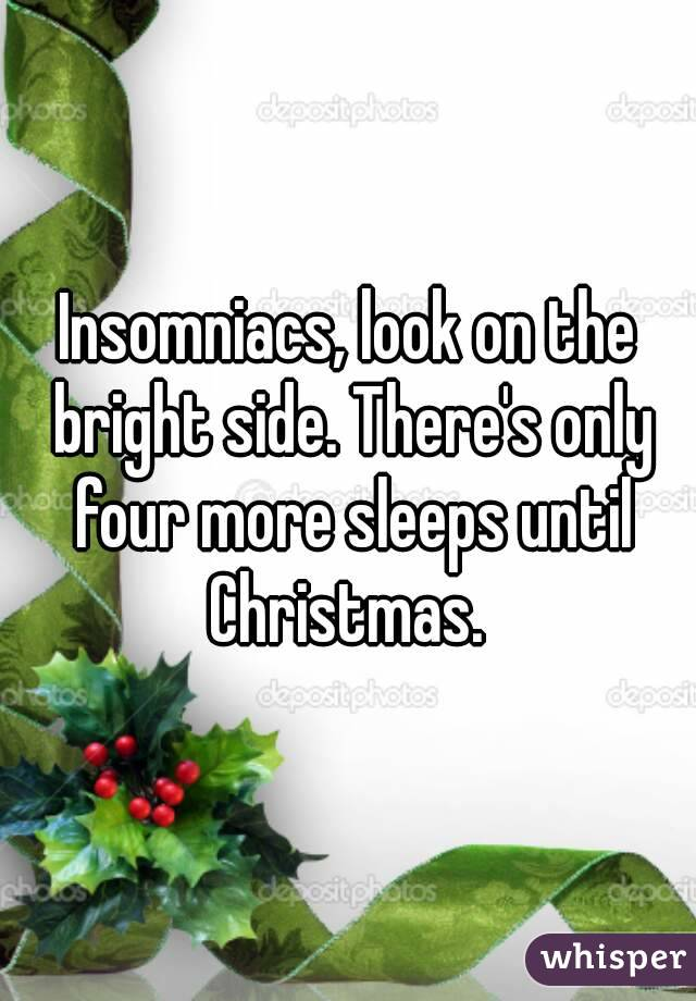 Insomniacs, look on the bright side. There's only four more sleeps until Christmas.
