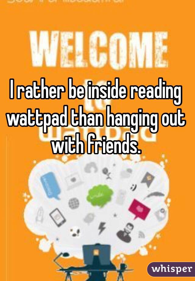 I rather be inside reading wattpad than hanging out with friends.