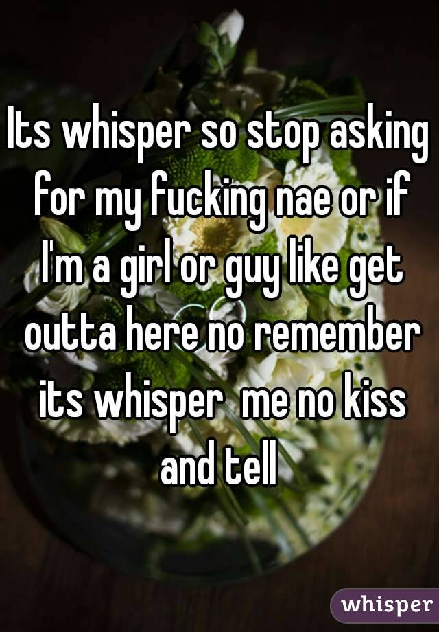 Its whisper so stop asking for my fucking nae or if I'm a girl or guy like get outta here no remember its whisper  me no kiss and tell