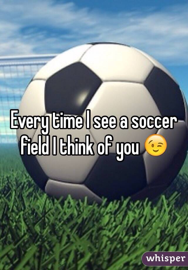 Every time I see a soccer field I think of you 😉