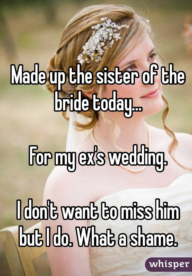 Made up the sister of the bride today...  For my ex's wedding.  I don't want to miss him but I do. What a shame.