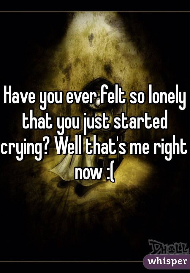 Have you ever felt so lonely that you just started crying? Well that's me right now :(