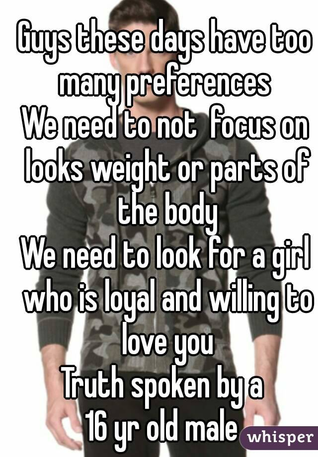Guys these days have too many preferences  We need to not  focus on looks weight or parts of the body We need to look for a girl who is loyal and willing to love you Truth spoken by a  16 yr old male