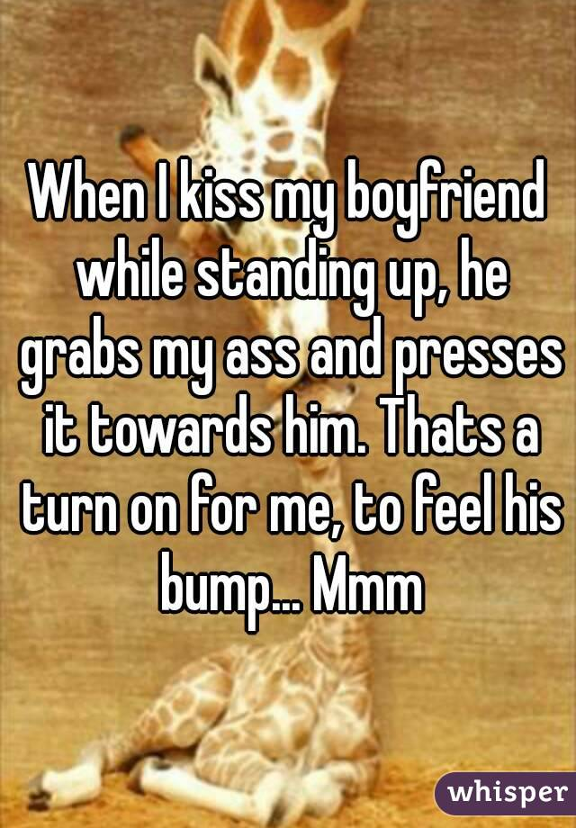 When I kiss my boyfriend while standing up, he grabs my ass and presses it towards him. Thats a turn on for me, to feel his bump... Mmm