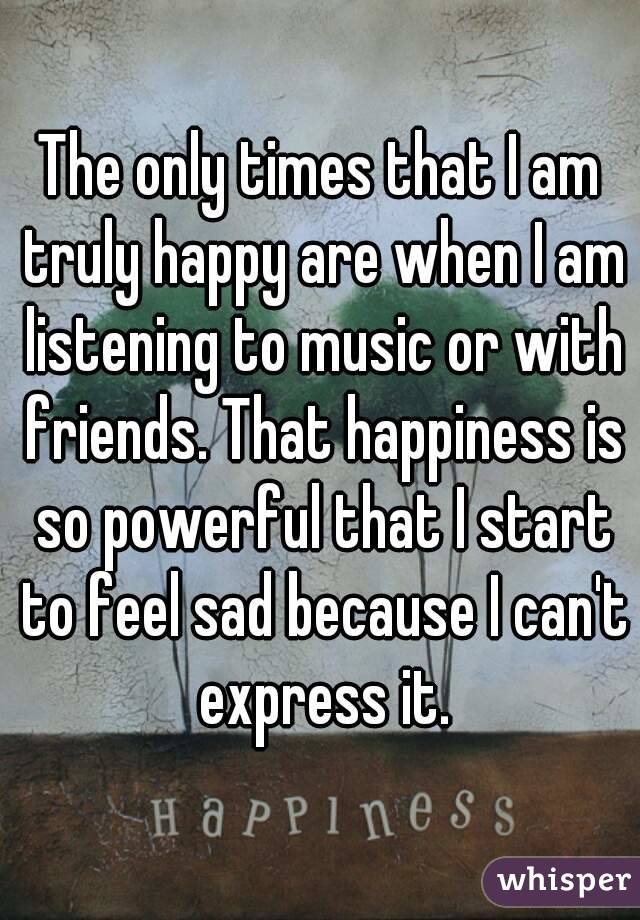 The only times that I am truly happy are when I am listening to music or with friends. That happiness is so powerful that I start to feel sad because I can't express it.