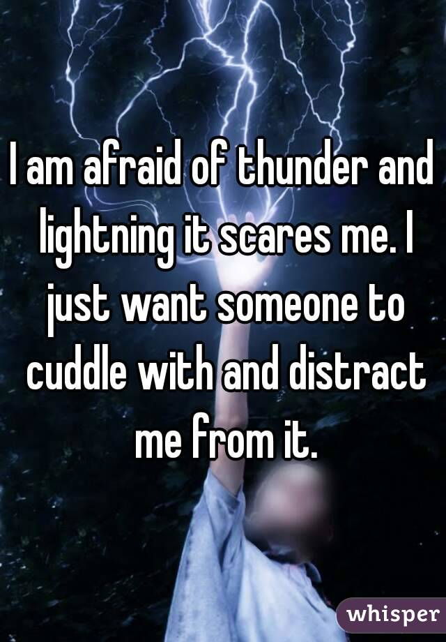 I am afraid of thunder and lightning it scares me. I just want someone to cuddle with and distract me from it.