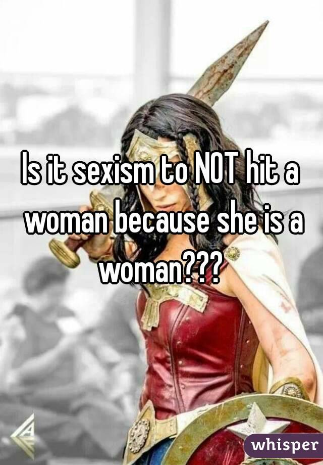 Is it sexism to NOT hit a woman because she is a woman???