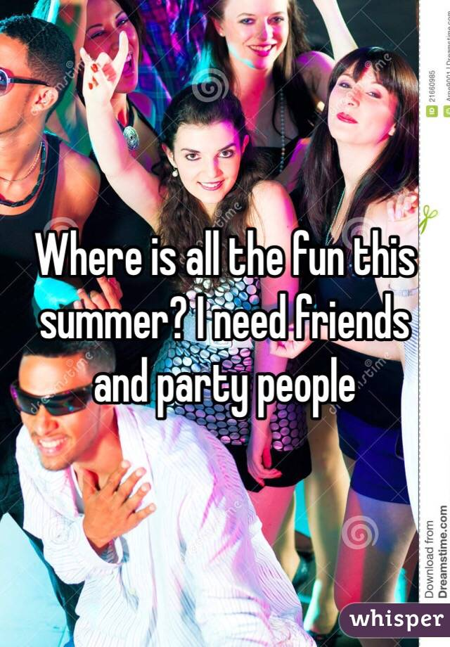 Where is all the fun this summer? I need friends and party people
