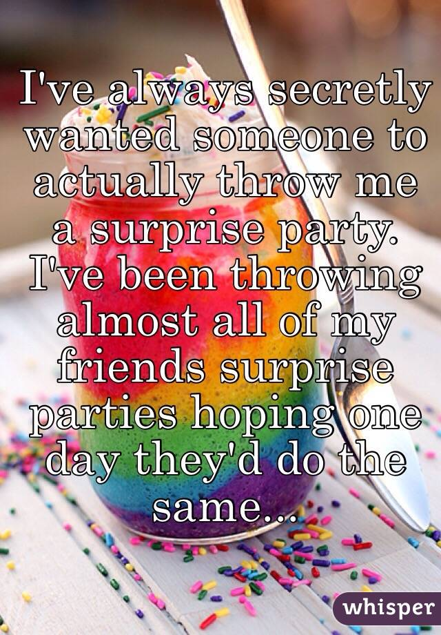 I've always secretly wanted someone to actually throw me a surprise party. I've been throwing almost all of my friends surprise parties hoping one day they'd do the same...