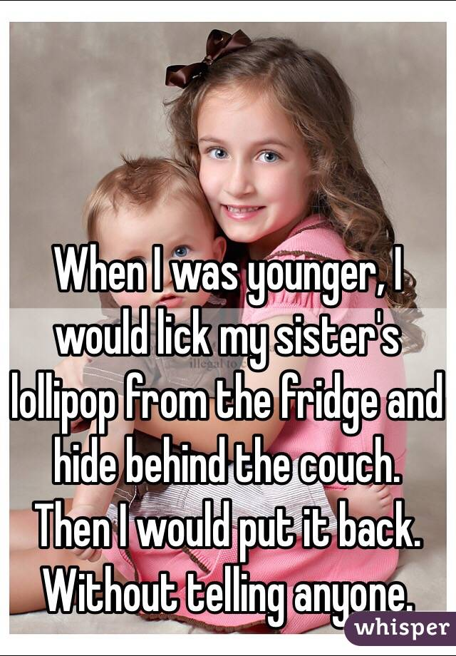When I was younger, I would lick my sister's lollipop from the fridge and hide behind the couch.  Then I would put it back. Without telling anyone.