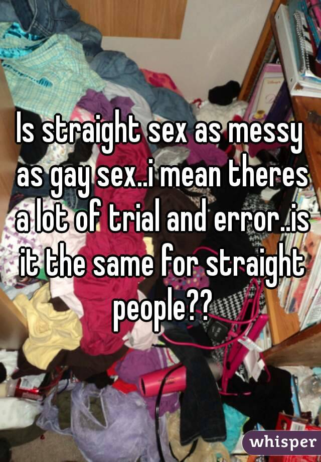 Is straight sex as messy as gay sex..i mean theres a lot of trial and error..is it the same for straight people??