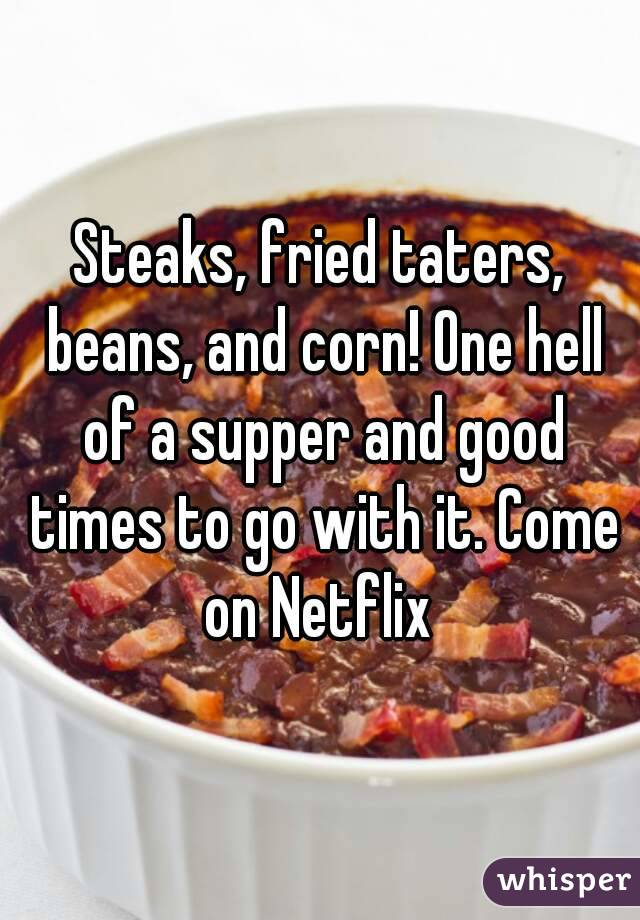 Steaks, fried taters, beans, and corn! One hell of a supper and good times to go with it. Come on Netflix