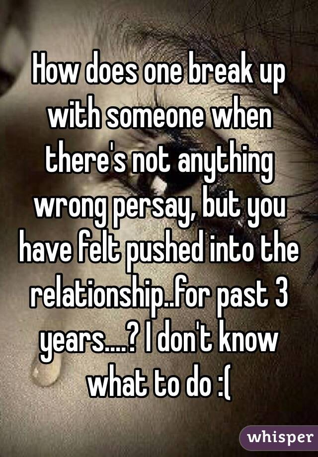 How does one break up with someone when there's not anything wrong persay, but you have felt pushed into the relationship..for past 3 years....? I don't know what to do :(
