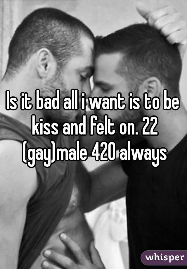 Is it bad all i want is to be kiss and felt on. 22 (gay)male 420 always
