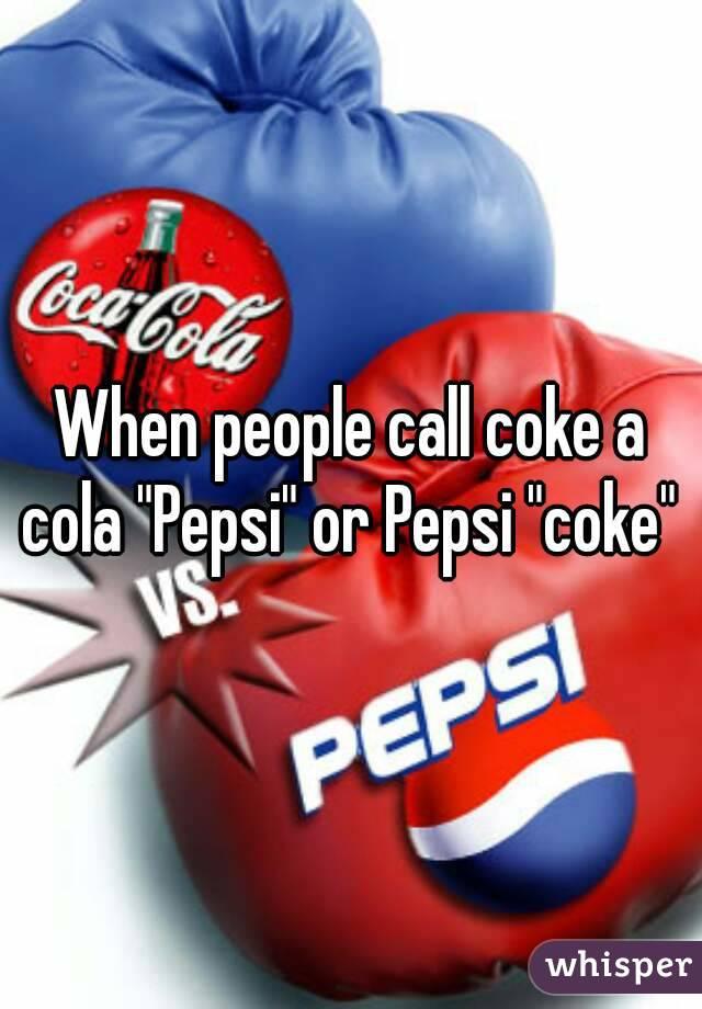 "When people call coke a cola ""Pepsi"" or Pepsi ""coke"""