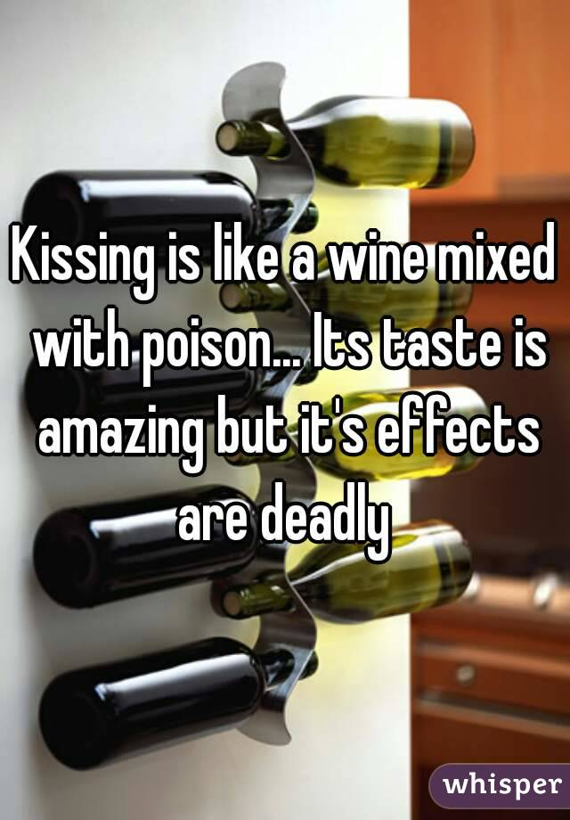 Kissing is like a wine mixed with poison... Its taste is amazing but it's effects are deadly