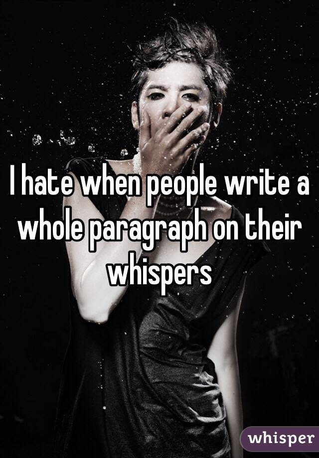 I hate when people write a whole paragraph on their whispers