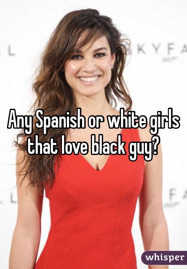 Any Spanish or white girls that love black guy?