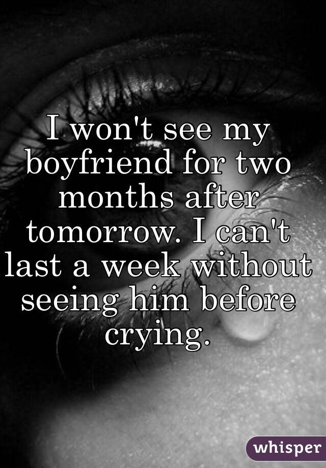 I won't see my boyfriend for two months after tomorrow. I can't last a week without seeing him before crying.