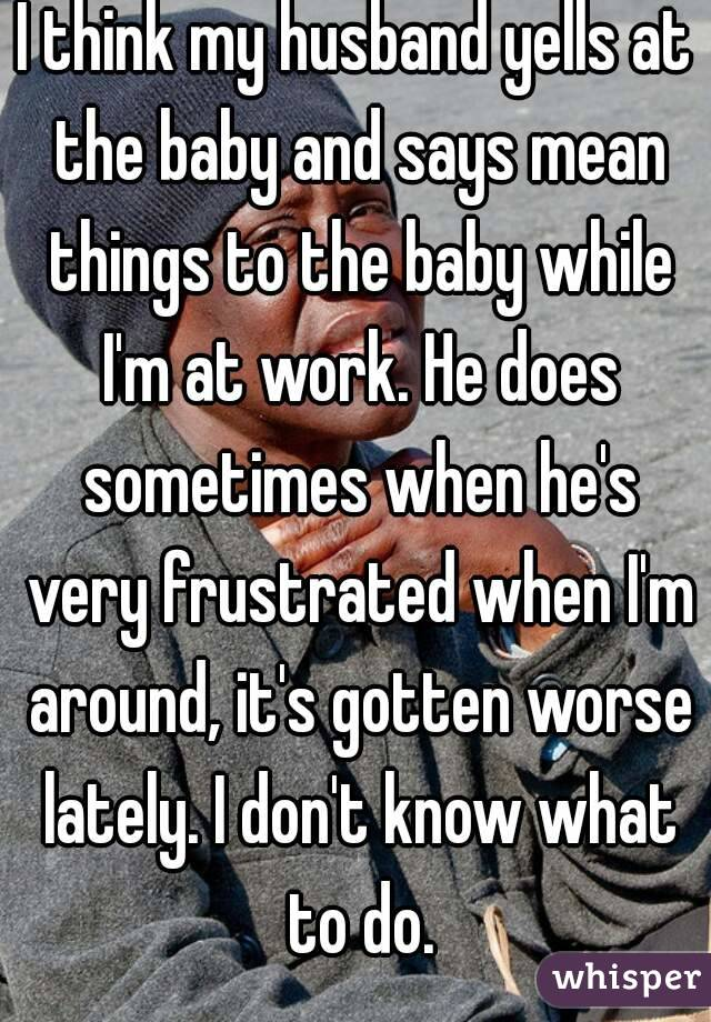 I think my husband yells at the baby and says mean things to the baby while I'm at work. He does sometimes when he's very frustrated when I'm around, it's gotten worse lately. I don't know what to do.