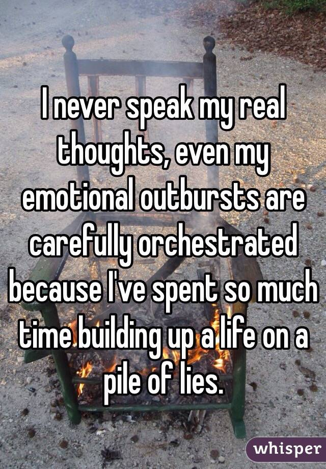 I never speak my real thoughts, even my emotional outbursts are carefully orchestrated because I've spent so much time building up a life on a pile of lies.